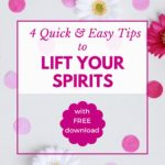 4 Quick and Easy Tips to Lift Your Spirits Now!