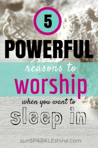 5 Powerful Reasons to Worship (when you want to sleep in)