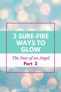 3 Sure-Fire Ways to Glow — The Face of an Angel (Part 2)