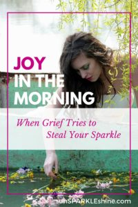 Joy in the Morning – When grief tries to steal your sparkle