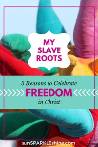 My Slave Roots – 3 Reasons to Celebrate Freedom in Christ