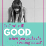 Is God still good when you make the evening news?
