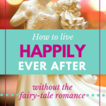 How to live happily ever after (without the fairy-tale romance)
