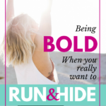 Being Bold When You Really Want to Run and Hide