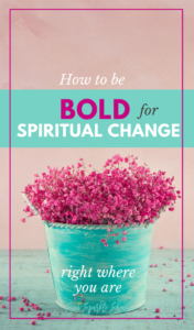 How To Be Bold For Spiritual Change Right Where You Are