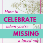 How to Celebrate When You're Missing a Loved One