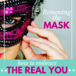 Removing the Mask | How to Embrace the Real You