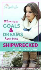 When Your Goals and Dreams Have Been Shipwrecked on the Rocks of Life